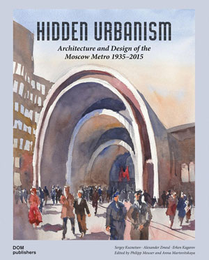 Sergey Kuznetsov, Alexander Zmeul, Erken Kagarov, «Hidden urbanism. Architecture and Design of the Moscow Metro 1935 - 2015» - обложка книги