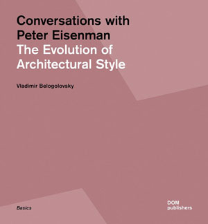 Владимир Белоголовский (Vladimir Belogolovsky), «Conversations with PeterEisenman. The Evolution of Architectural Style» - обложка книги