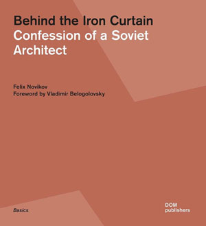 Феликс Новиков (Felix Novikov), «Behind the Iron Curtain. Confession of a Soviet Architect» - обложка книги
