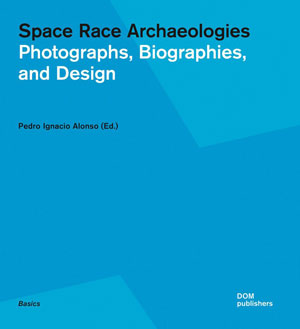 Pedro Ignacio Alonso, «Space Race Archaeologies. Photographs, Biographies, and Design» - обложка книги